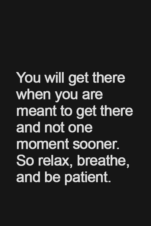 You'll get there when you are meant to get there and not one moment sooner. So relax, breathe and be patient