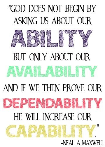 God does not begin by asking us about our ability, but only about our availability, and if we then prove our dependability, he will increase our capability. -Neal A Maxwell