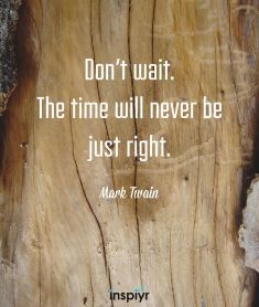 Don't wait. The time will never be just right. ~Mark Twain #Inspiyr