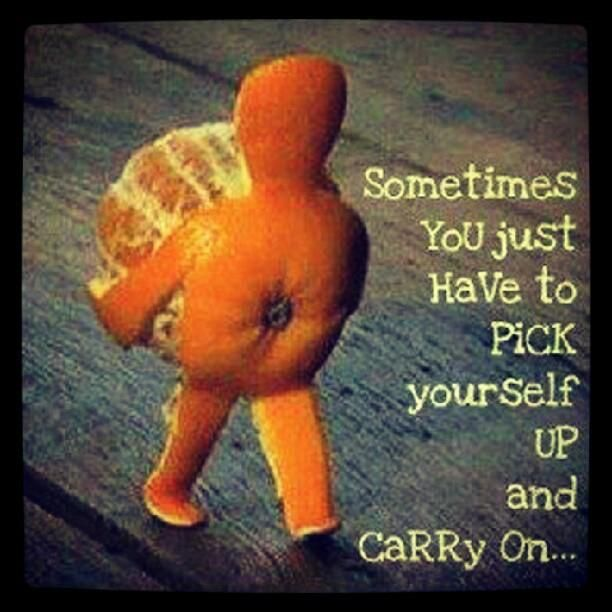 sometimes you just have to pick yourself up and carry on Luv thi!