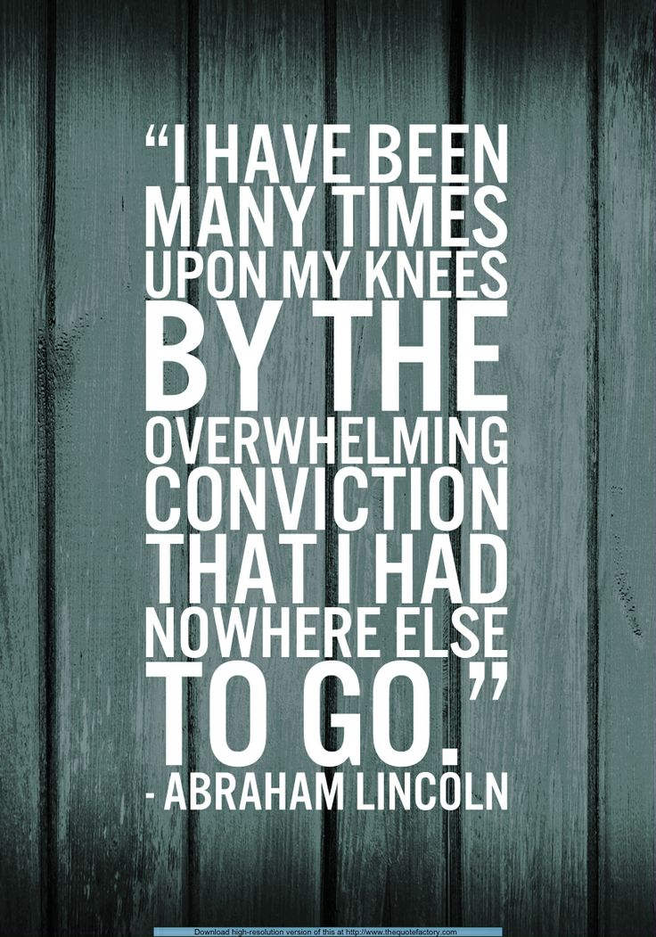 I have been driven many times to my knees by the overwhelming conviction that I had nowhere else to go. My own wisdom and that of all about me seemed insufficient for the day.- Abraham Lincoln quote