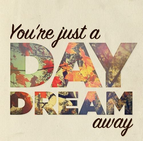 """You're just a day dream away."" :)"