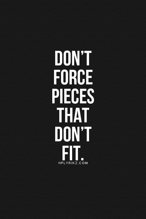 especially don't force-fit pieces into your life - look for the pieces that just slide right into your life