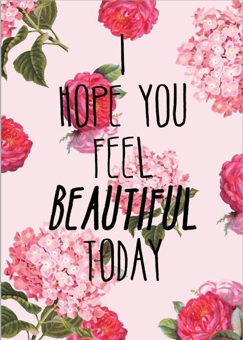 I hope you feel beatiful today.