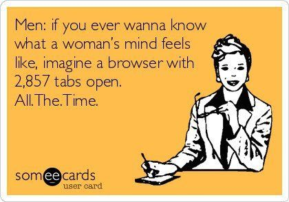 Men: if you ever wanna know what a woman's mind feels like, imagine a browser with 2,857 tabs open. All. The. Time.