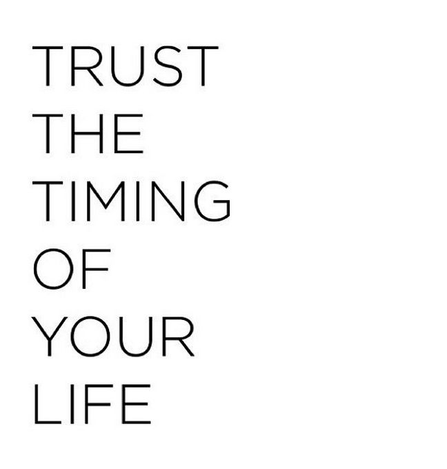 Trust the timing of your life. Even when you think it's not right...too late, too soon...God has a plan! It will all work out just like it's supposed to. Just go with it!