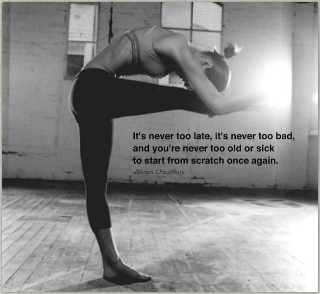 """It's never too late, it's never too bad, and you're never too old or sick to start from scratch once again."" -Bikram Choudhury"