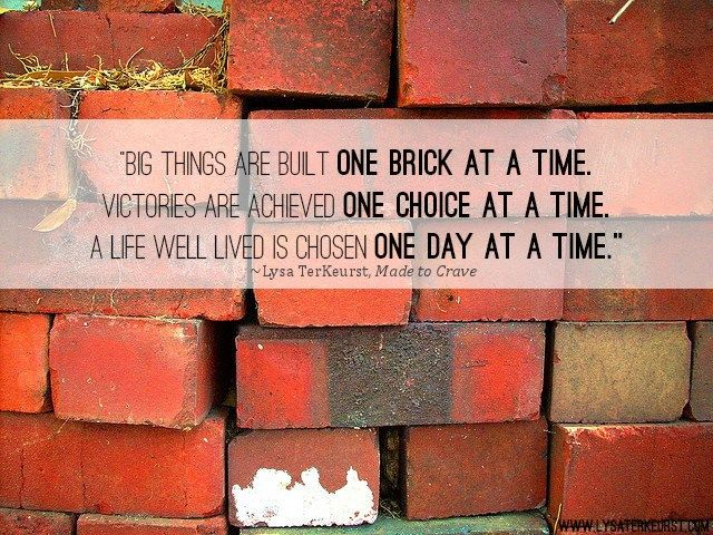One brick at a time, One choice at a time, One day at a time.