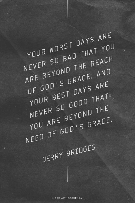 Your worst days are never so bad that you are beyond the reach of God's grace. And your best days are...