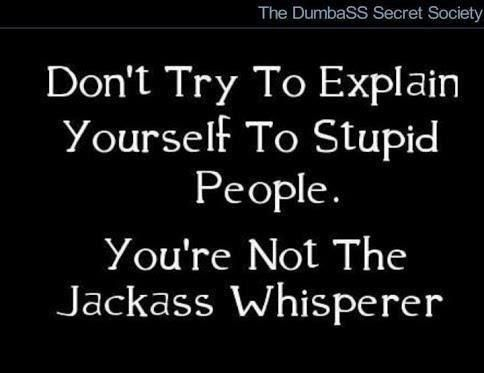 Don't try to explain yourself to stupid people...