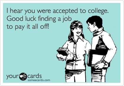 I hear you were accepted to college. Good luck finding a job to pay it all off!