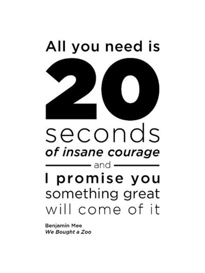 """The trials the tribulations, the challenges and opportunities, you'll probably notice the really big occasions hung finely balanced on the feather edge of uncertainty.When I look back at these times in my life, I see that this level of surrender, this level of commitment, required something special: """"20 seconds of insane courage""""…"""