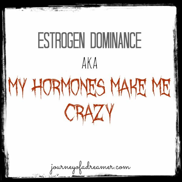 Estrogen Dominance (aka – My Hormones Make Me Crazy)