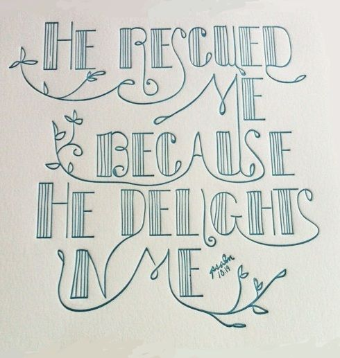 """He brought me forth also into a large place; he delivered me, because he delighted in me."" Psalm 18:19"