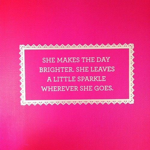 She makes the day brighter. She leaves a little sparkle wherever she goes.
