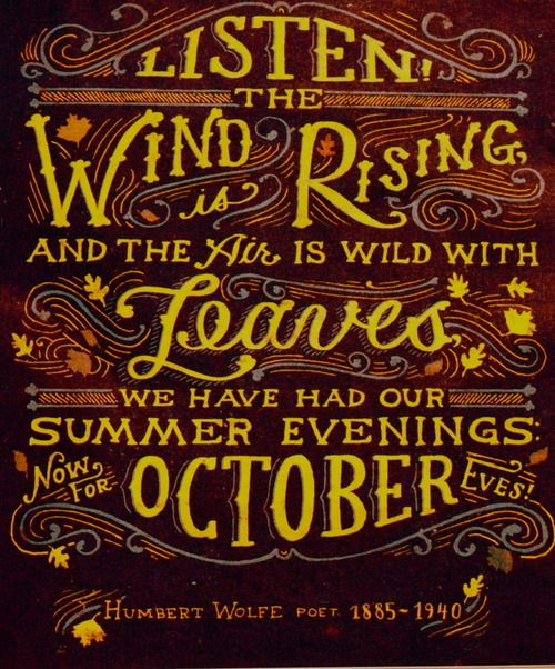 Listen! The wind is rising and the air is wild with leaves, we have had our summer evenings; now for October eves! Humbert Wolfe