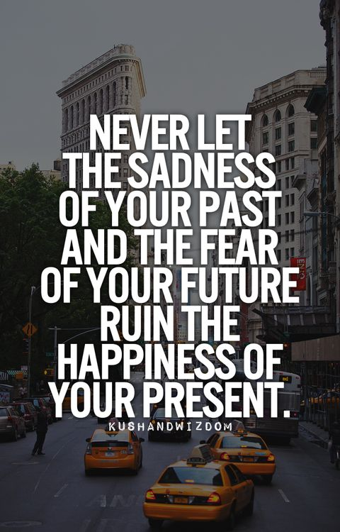 Never let the sadness of your past and the fear of your future ruin the happiness of your present.
