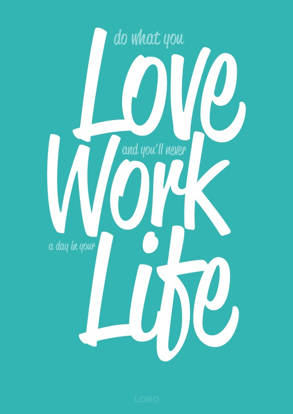 Do what you Love and you'll never Work a day in your Life...