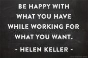 """Be happy with what you have while working for what you want."" -Helen Keller"