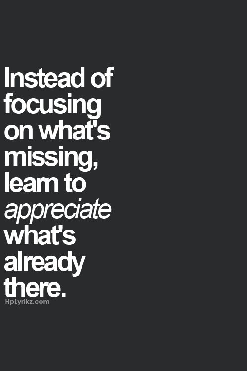 Instead of focusing on what's missing, learn to appreciate what's already there.