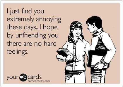 'I just find you extremely annoying these days...I hope by unfriending you there are no hard feelings.'