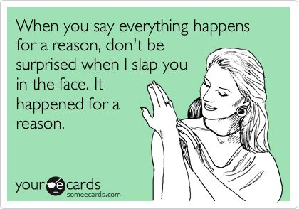 When you say everything happens for a reason, don't be surprised when I slap you in the face. It happened for a reason.
