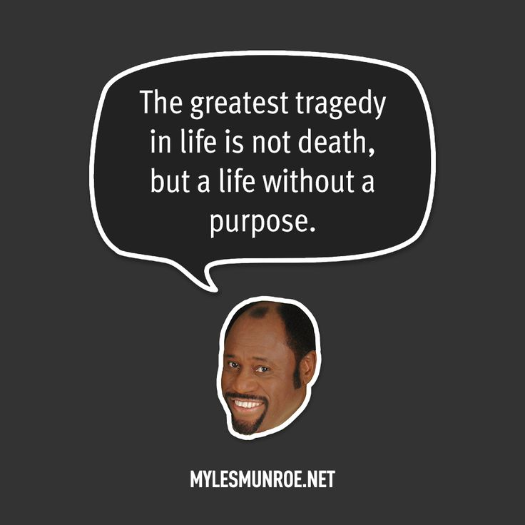 """The greatest tragedy in life is not death, but a life without a purpose."" — Myles Munroe"