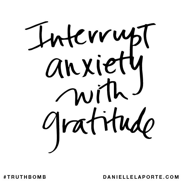 Interrupt anxiety with gratitude.