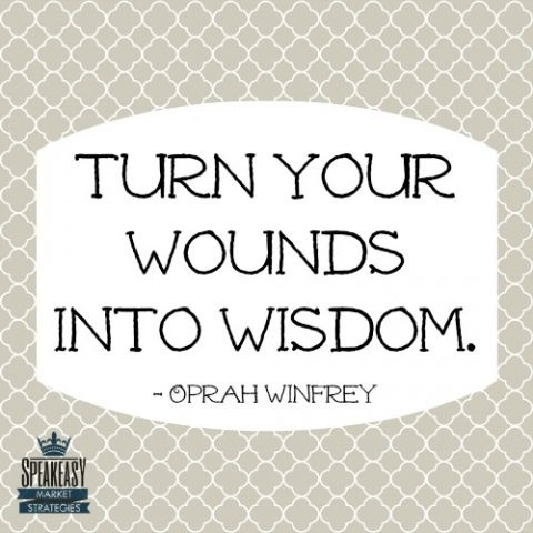 Turn your Wounds into Wisdom. -Oprah