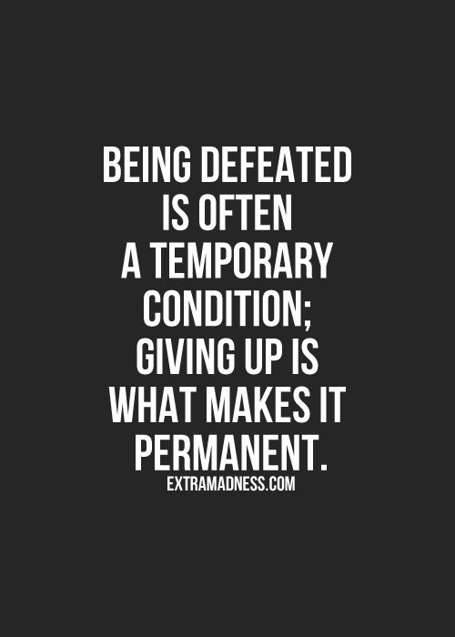 Being defeated is a temporary condition....