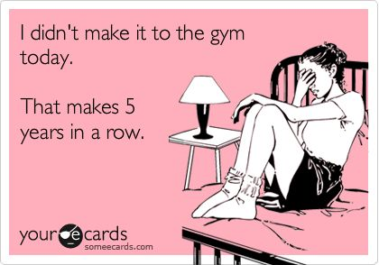 I didn't make it to the gym today. That makes 5 years in a row.