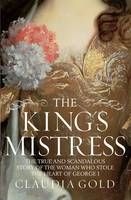 The King's Mistress: Scandal, Intrigue and the True Story of the Woman Who Stole George I's Heart (May)