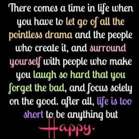 There comes a time in your life when you have to let go of all the pointless drama and the people who create it and surround yourself with people who make you laugh so hard that you forget the bad and focus solely on the good. After all life is too short to be anything but happy.