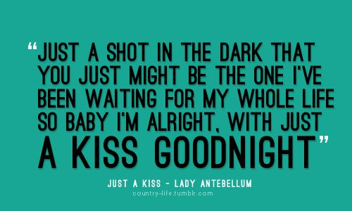 Just a shot in the dark that you just might be the one I've been waiting for my whole life, so baby I'm alright. With just a kiss goodnight.