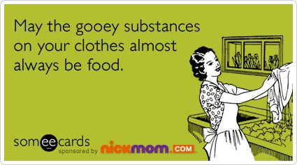 May the gooey substances on your clothes almost always be food.