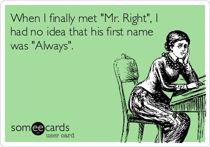 When I finally met 'Mr. Right', I had no idea that his first name was 'Always'.