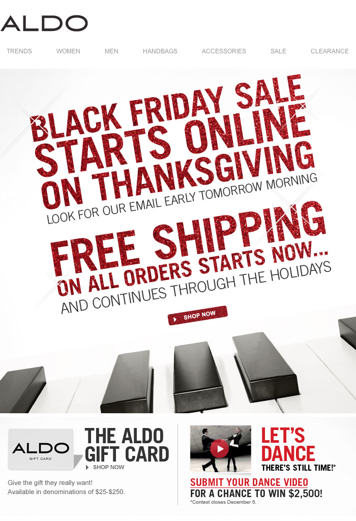 BLACK FRIDAY SALE STARTS ONLINE ON THANKSGIVING. Look for our  email early tomorrow morning. FREE SHIPPING ON ALL ORDERS STARTS NOW..              AND CONTINUES THROUGH THE HOLIDAYS! THE ALDO GIFT CARD. Give  the gift they really want! Available in denominations of $25-$250.  LET'S DANCE. THERE'S STILL TIME!* SUMBIT YOUR DANCE VIDEO FOR A CHANCE  TO WIN $2,500! *Contest closes December 6th. SHOP NOW at  www.aldoshoes.com/us.