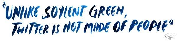 unlike soylent green, twitter is not made of people