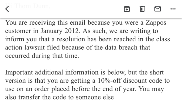 You are receiving this email because you were a Zappos customer in January 2012. As such, we are writing to inform you that a resolution has been reached in the class action lawsuit filed because of the data breach that occurred during that time.  Important additional information is below, but the short version is that you are getting a 10%-off discount code to use on an order placed before the end of year. You may also transfer the code to someone else.