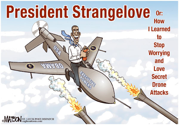 President Strangelove © RJ Matson,The St. Louis Post Dispatch,President Strangelove, President Obama, Drones, Drone Attacks, Drone Warfare, CIA, Secret, Executive Powers, War Powers, War On Terror, Constitution, Constitutional Authority, Dr Strangelove