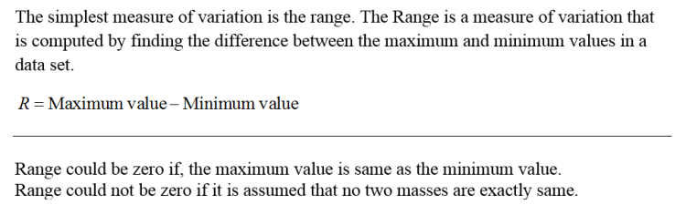 The simplest measure of variation is the range. The Range is a measure of variation that is computed by finding the difference between the maximum and minimum values in a data set. R Maximum value - Minimum value R- Maximum Range could be zero if, the maximum value is same as the minimum value Range could not be zero if it is assumed that no two masses are exactly same.