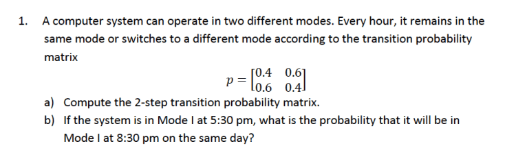1. A computer system can operate in two different modes. Every hour, it remains in the same mode or switches to a different mode according to the transition probability matrix 0.4 0.6 Plo.6 0.41 a) b) Compute the 2-step transition probability matrix If the system is in Mode l at 5:30 pm, what is the probability that it will be in Mode I at 8:30 pm on the same day?