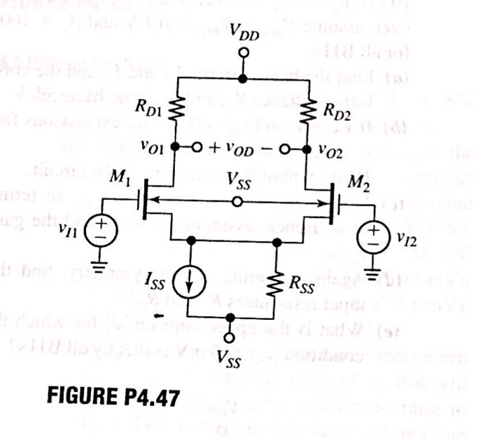 media%2F411%2F4110be4c d544 47fa 82c1 fd1565f35fcf%2Fimage - 4.54 In the SC circuit of Fig. P4.47 let VDp 2.5 V, RDI-RD2-10 kQ, Iss = 0.2 mA, and Rss200 ks2. Moreover, let the FETs have k 1.25 2% mA/V2, V, 0.6 V 1% V, λ 1/(15 V), and χ 02. (a) Using nominal parameter values, find ajm and Cm (b) Investigate how the above tolerances affect the CMRR for the case of double-ended uti- lization. Find its value, in dB, both for the worst-case scenario and the case in which the tolerances are uncorrelated. Hint: develop an expression for Δgm/gm in terms