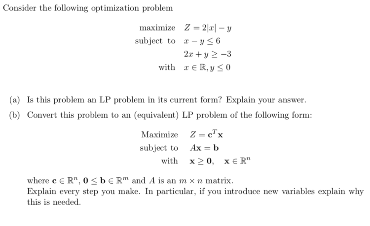 Consider the following optimization problem maximize Z = 2|x] – y subject to X – y < 6 2x + y > -3 with X ER, Y < 0 (a) Is th