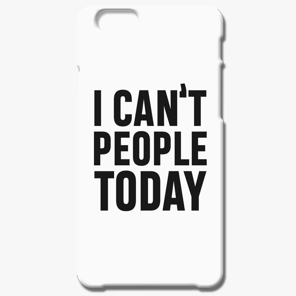 I Can T People Today Iphone 6 6s Plus Case