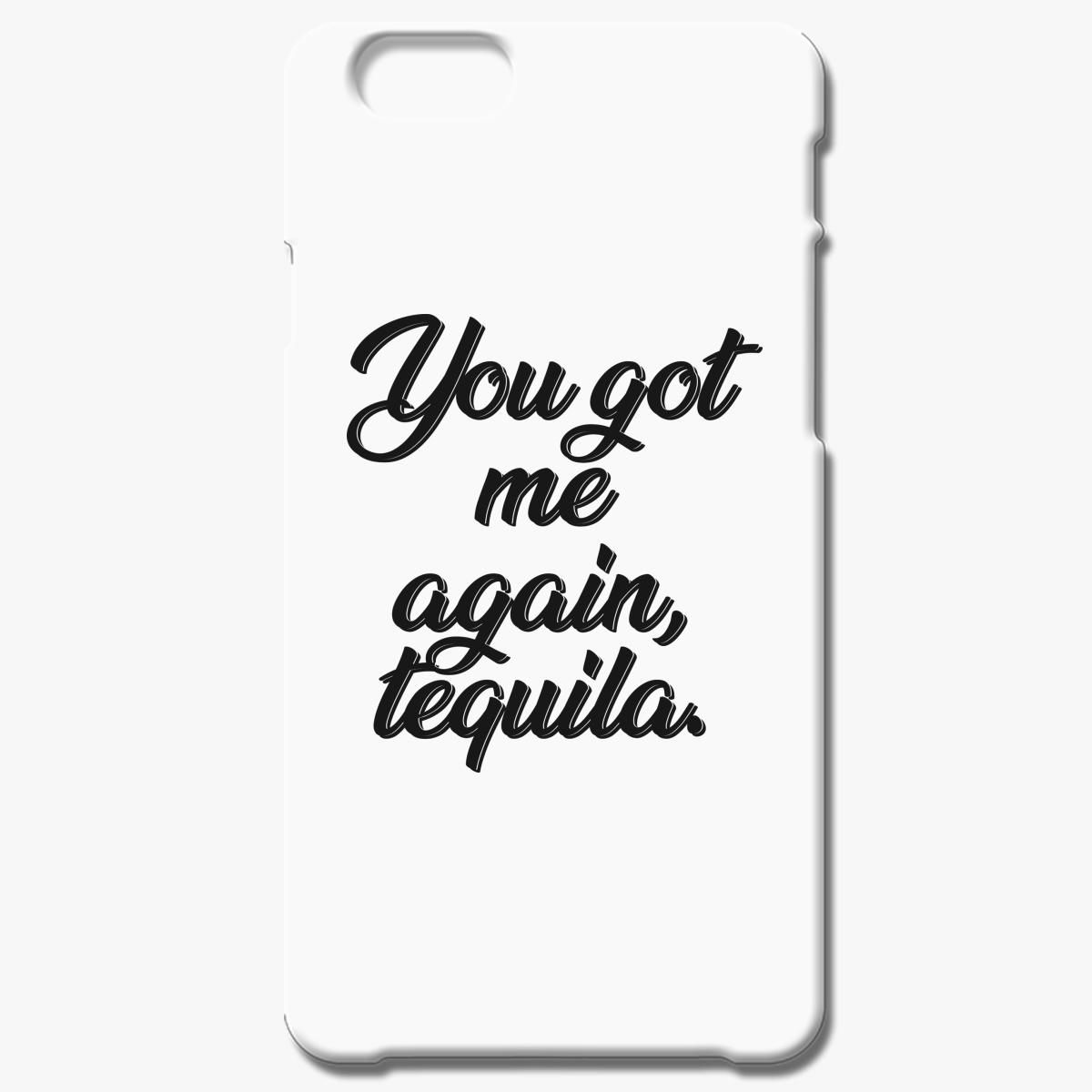 You Got Me Again Tequila Iphone 6 6s Plus Case