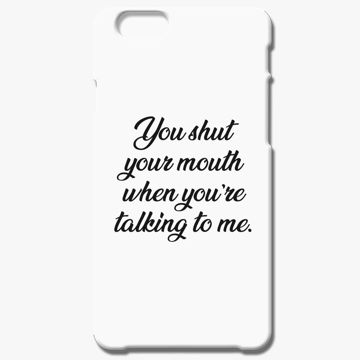 You Shut Your Mouth When You Re Talking To Me Iphone 6 6s