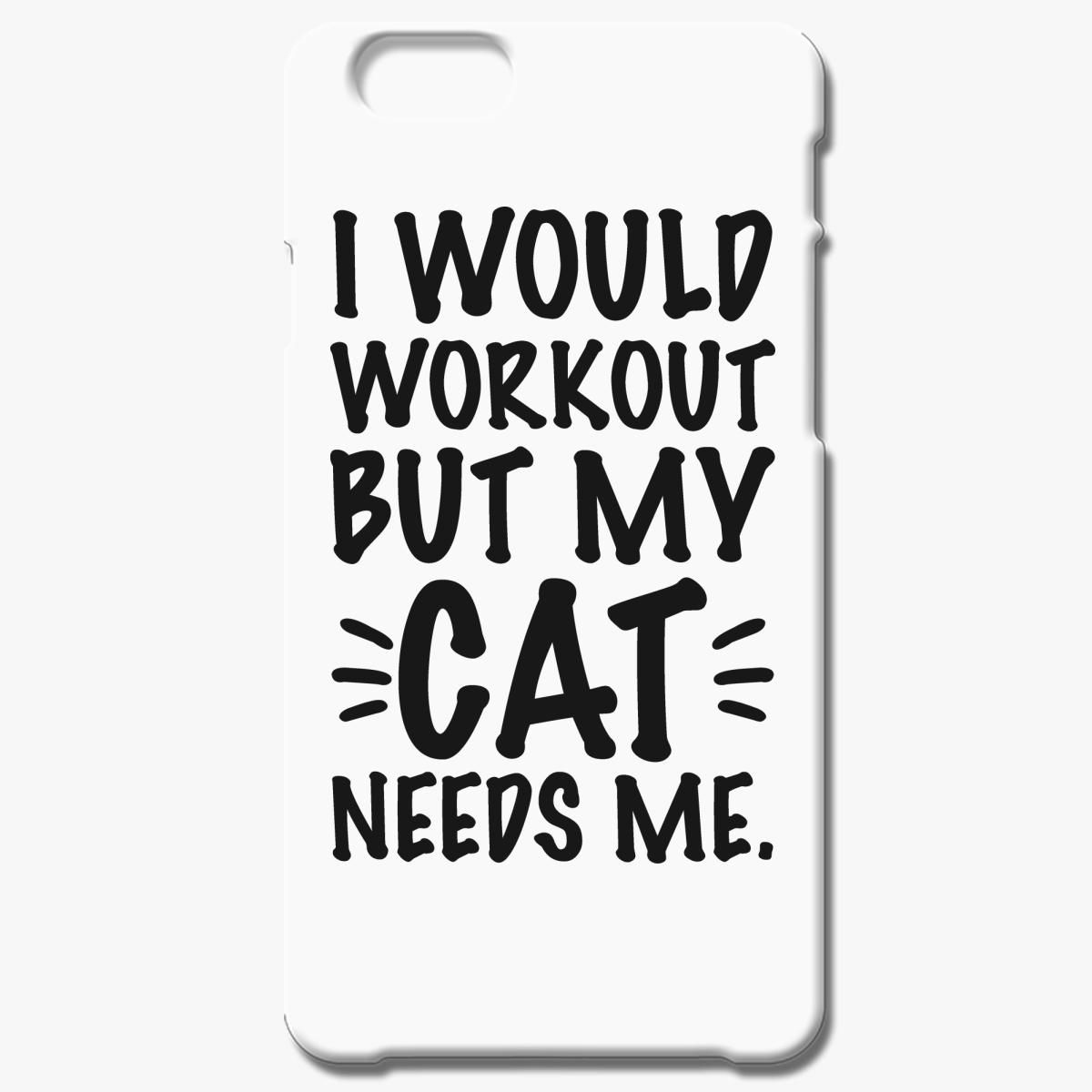 I Would Workout But My Cat Needs Me Iphone 6 6s Plus Case
