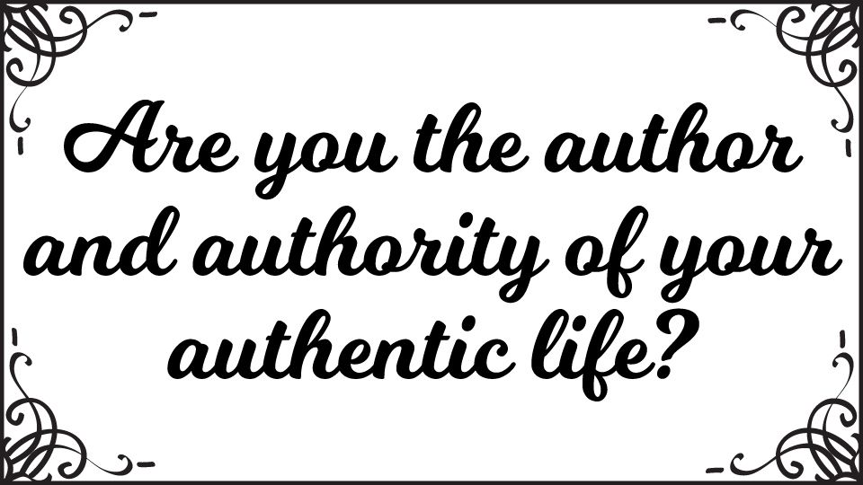 Are You the Author and Authority of Your Authentic Life?