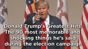 Donald Trump's Greatest Hits: The 90 most shocking things he's said during the election campaign
